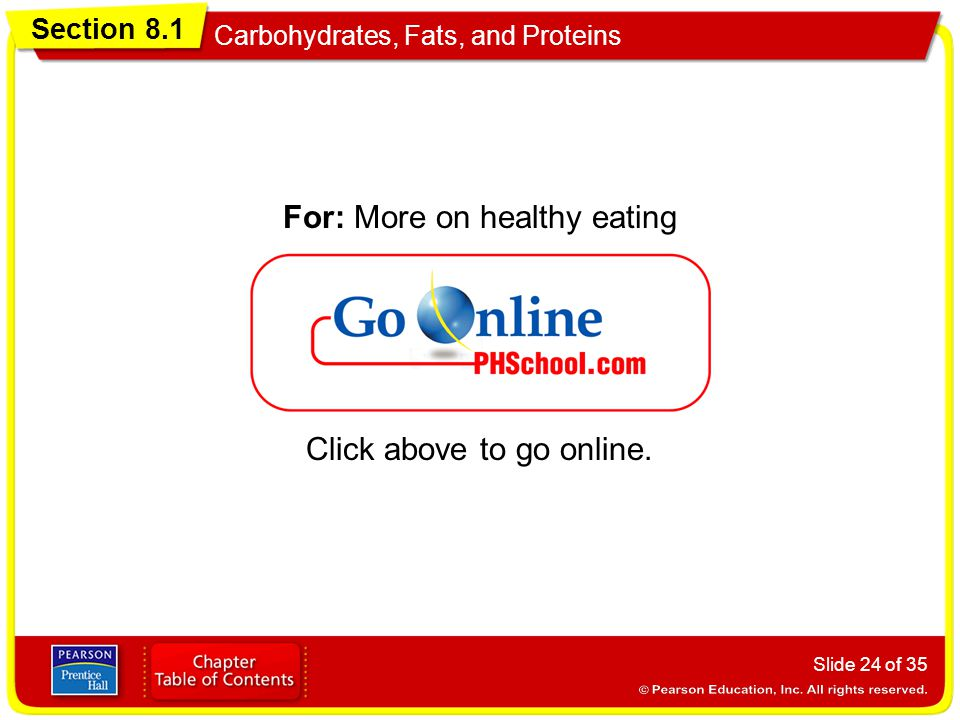 Section 8.1 Carbohydrates, Fats, and Proteins Slide 24 of 35 Click above to go online. For: More on healthy eating