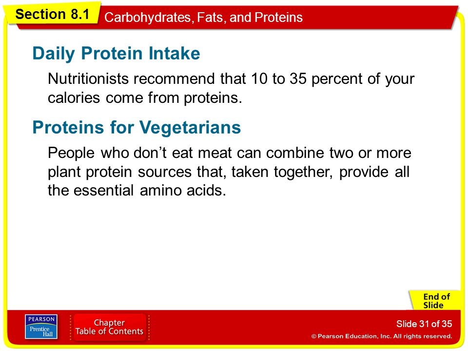 Section 8.1 Carbohydrates, Fats, and Proteins Slide 31 of 35 Nutritionists recommend that 10 to 35 percent of your calories come from proteins. Daily