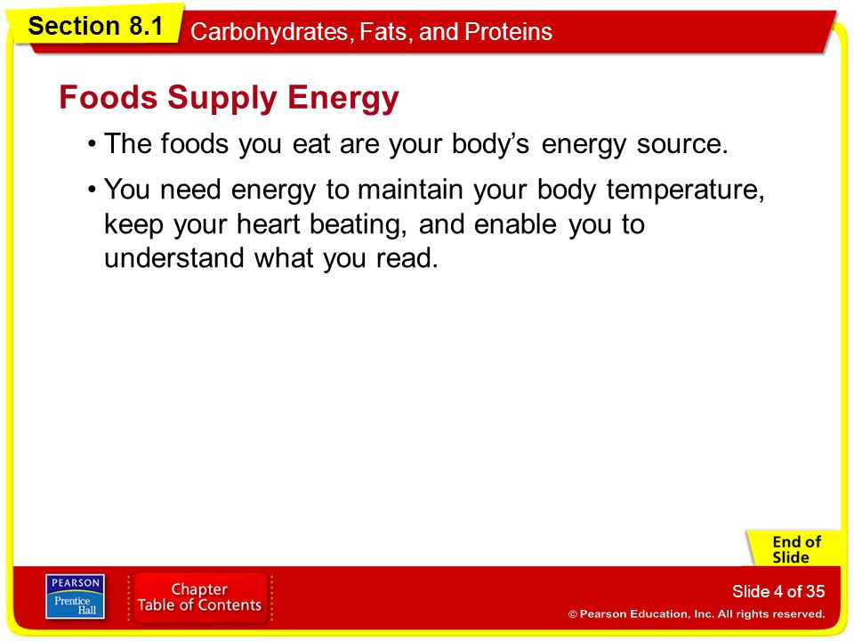 Section 8.1 Carbohydrates, Fats, and Proteins Slide 4 of 35 The foods you eat are your body's energy source. Foods Supply Energy You need energy to ma