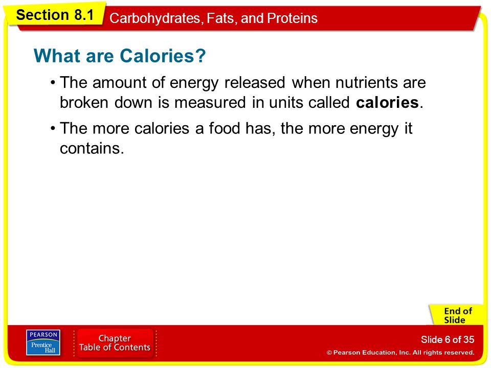 Section 8.1 Carbohydrates, Fats, and Proteins Slide 6 of 35 The amount of energy released when nutrients are broken down is measured in units called c