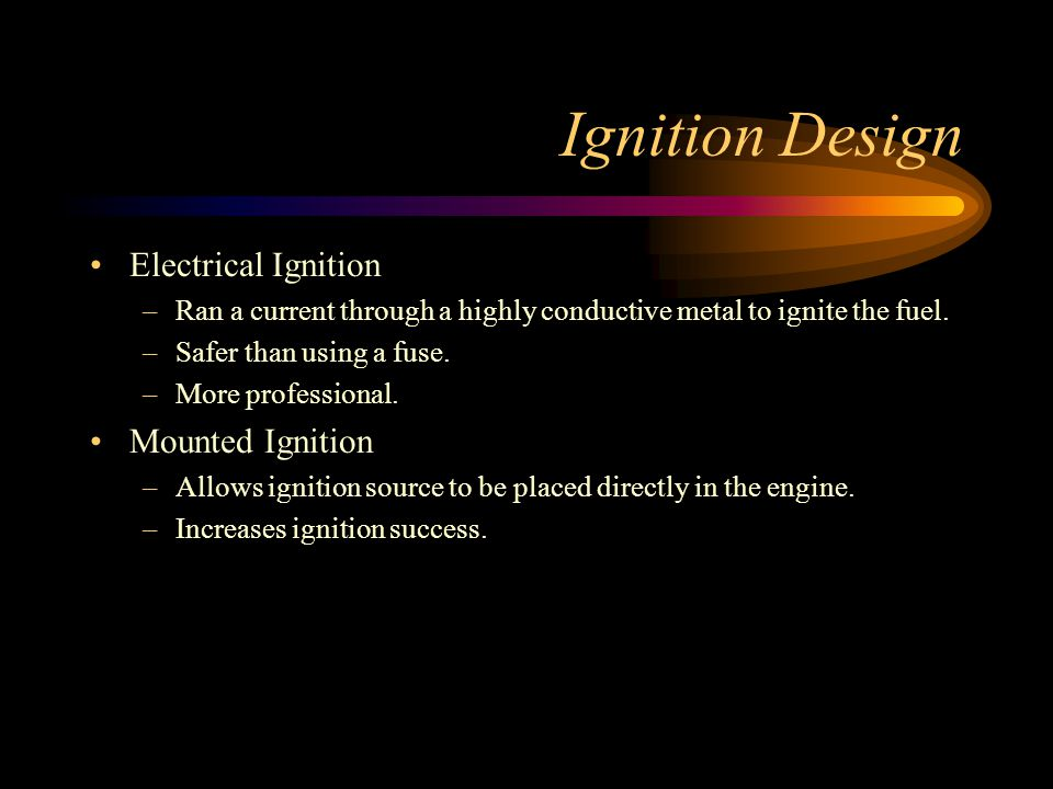 Ignition Design Electrical Ignition –Ran a current through a highly conductive metal to ignite the fuel.