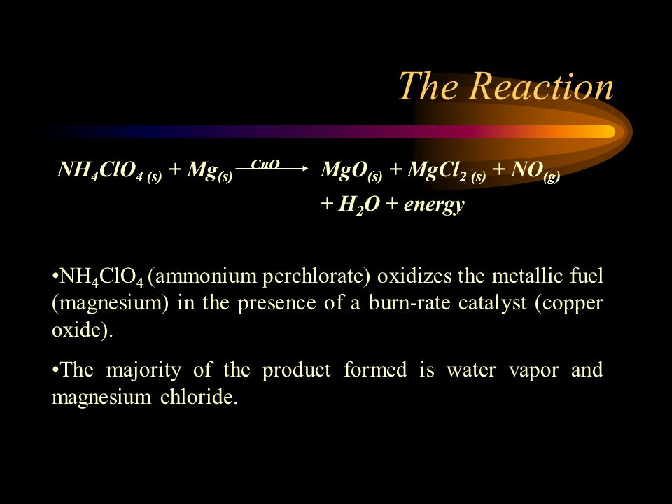 The Reaction NH 4 ClO 4 (s) + Mg (s) CuO MgO (s) + MgCl 2 (s) + NO (g) + H 2 O + energy NH 4 ClO 4 (ammonium perchlorate) oxidizes the metallic fuel (magnesium) in the presence of a burn-rate catalyst (copper oxide).
