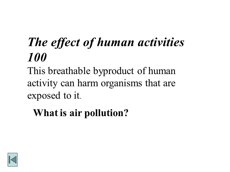 The effect of human activities 100 This breathable byproduct of human activity can harm organisms that are exposed to it.
