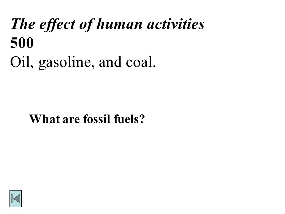 The effect of human activities 500 Oil, gasoline, and coal. What are fossil fuels