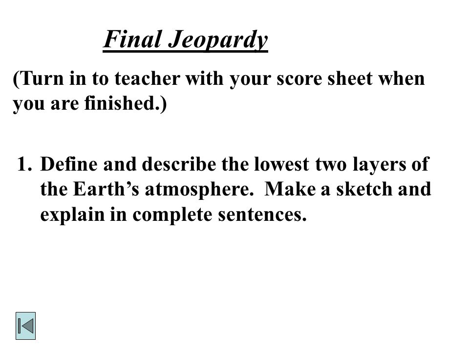 Final Jeopardy 1.Define and describe the lowest two layers of the Earth's atmosphere.