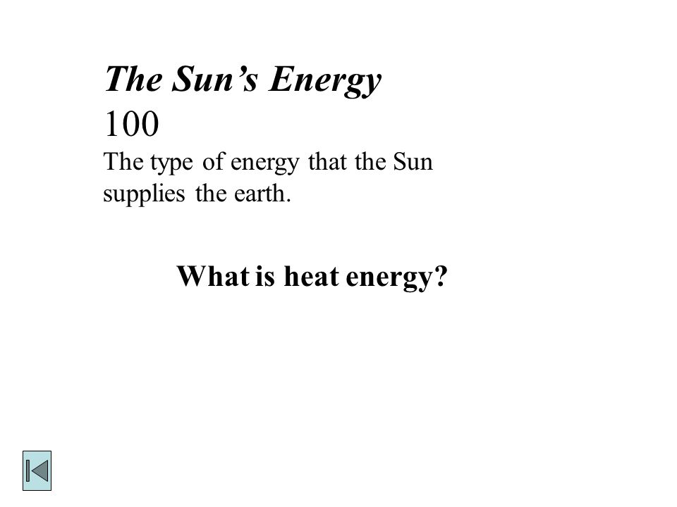 The Sun's Energy 100 The type of energy that the Sun supplies the earth. What is heat energy