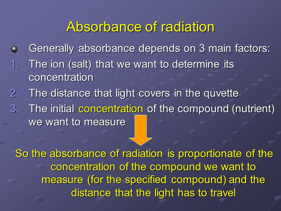 Absorbance of radiation Generally absorbance depends on 3 main factors: 1.The ion (salt) that we want to determine its concentration 2.The distance that light covers in the quvette 3.The initial concentration of the compound (nutrient) we want to measure So the absorbance of radiation is proportionate of the concentration of the compound we want to measure (for the specified compound) and the distance that the light has to travel