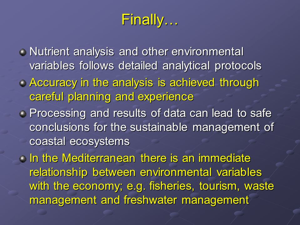 Finally… Nutrient analysis and other environmental variables follows detailed analytical protocols Accuracy in the analysis is achieved through careful planning and experience Processing and results of data can lead to safe conclusions for the sustainable management of coastal ecosystems In the Mediterranean there is an immediate relationship between environmental variables with the economy; e.g.