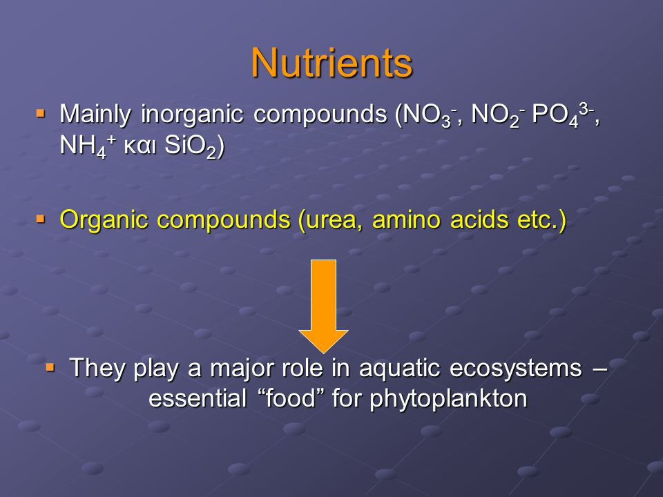 Nutrients  Mainly inorganic compounds (ΝΟ 3 -, ΝΟ 2 - PΟ 4 3-, ΝH 4 + και SiΟ 2 )  Organic compounds (urea, amino acids etc.)  They play a major role in aquatic ecosystems – essential food for phytoplankton