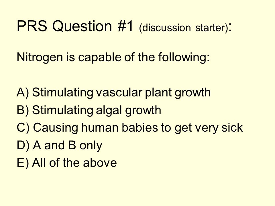 PRS Question #1 (discussion starter) : Nitrogen is capable of the following: A) Stimulating vascular plant growth B) Stimulating algal growth C) Causing human babies to get very sick D) A and B only E) All of the above