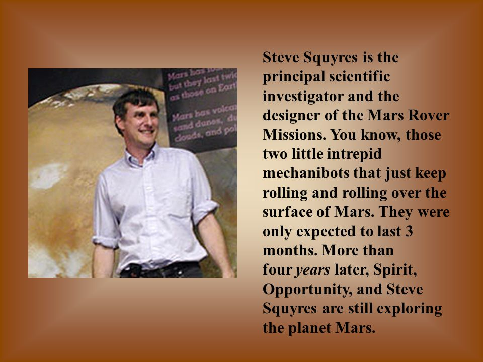 Steve Squyres is the principal scientific investigator and the designer of the Mars Rover Missions.