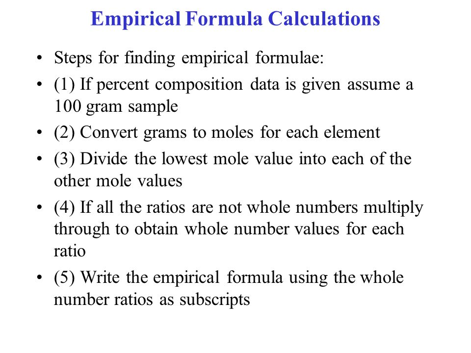 Empirical Formula Calculations Steps for finding empirical formulae: (1) If percent composition data is given assume a 100 gram sample (2) Convert grams to moles for each element (3) Divide the lowest mole value into each of the other mole values (4) If all the ratios are not whole numbers multiply through to obtain whole number values for each ratio (5) Write the empirical formula using the whole number ratios as subscripts