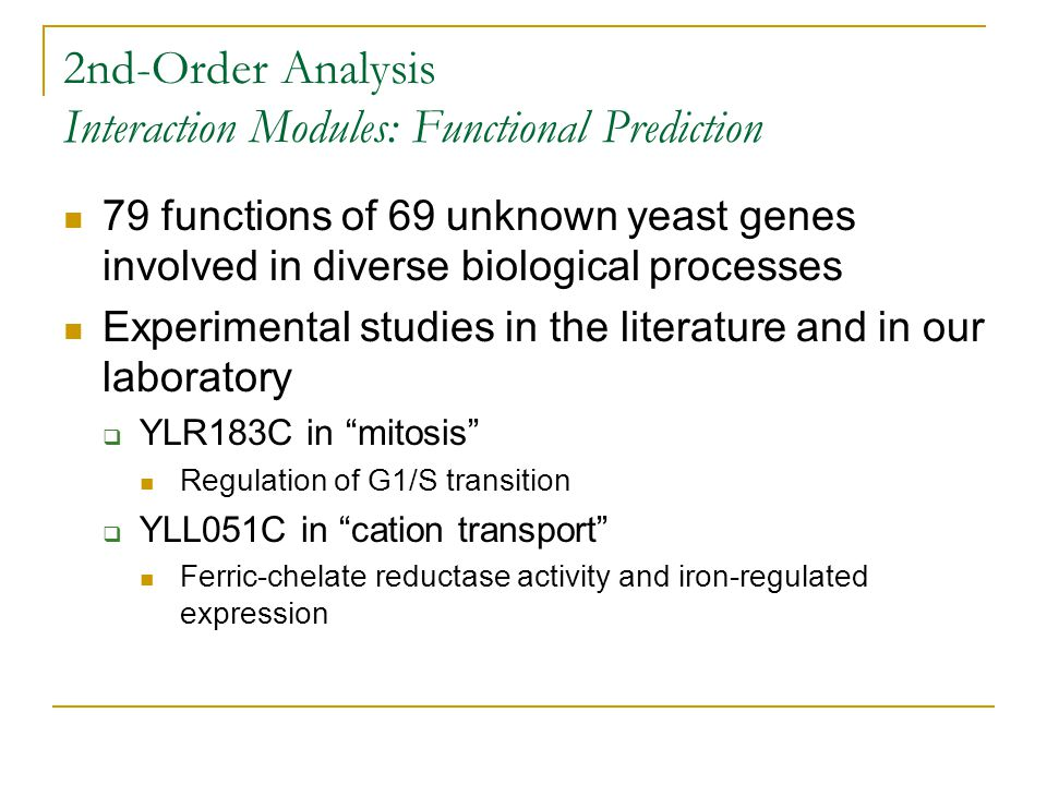2nd-Order Analysis Interaction Modules: Functional Prediction 79 functions of 69 unknown yeast genes involved in diverse biological processes Experimental studies in the literature and in our laboratory  YLR183C in mitosis Regulation of G1/S transition  YLL051C in cation transport Ferric-chelate reductase activity and iron-regulated expression