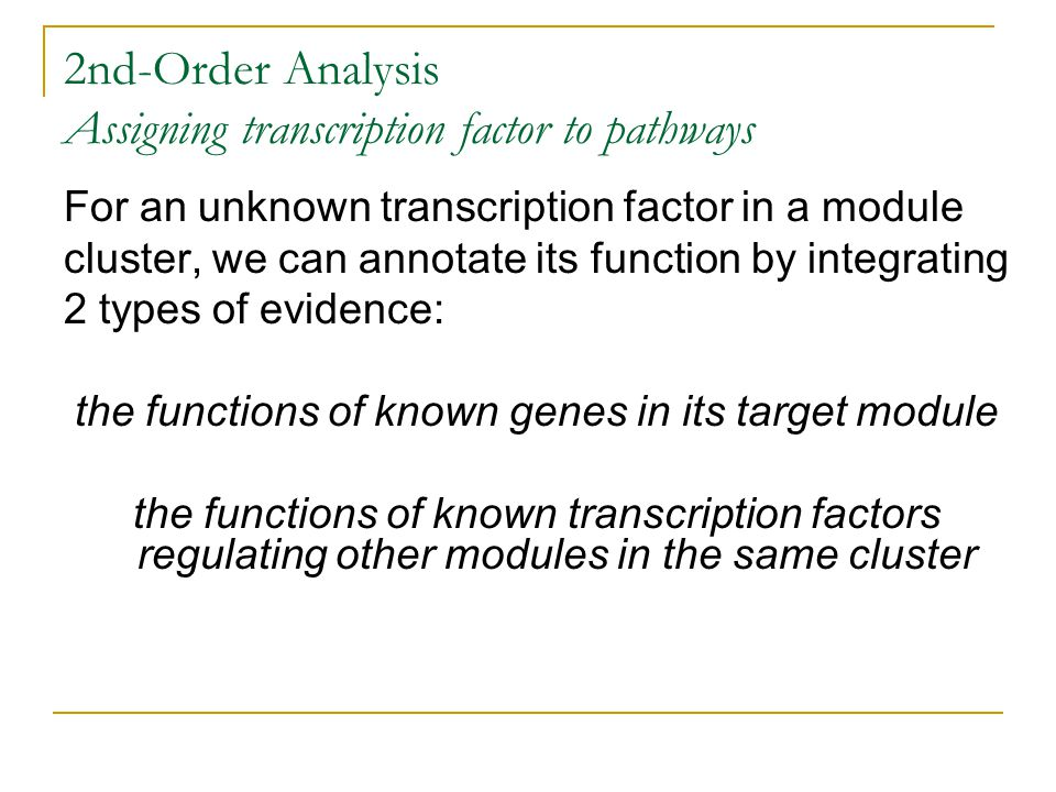 2nd-Order Analysis Assigning transcription factor to pathways For an unknown transcription factor in a module cluster, we can annotate its function by integrating 2 types of evidence: the functions of known genes in its target module the functions of known transcription factors regulating other modules in the same cluster