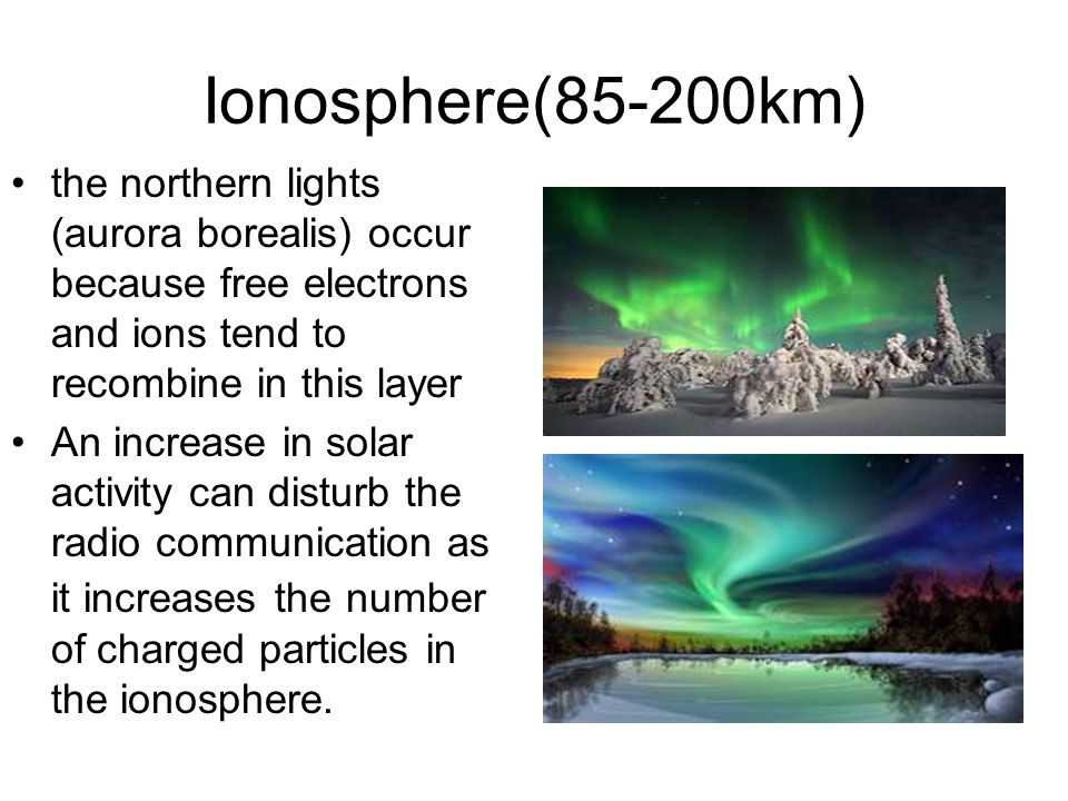 Ionosphere(85-200km) the northern lights (aurora borealis) occur because free electrons and ions tend to recombine in this layer An increase in solar activity can disturb the radio communication as it increases the number of charged particles in the ionosphere.