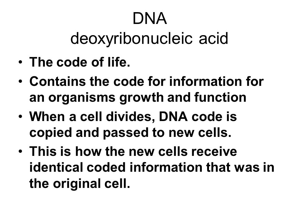 DNA deoxyribonucleic acid The code of life. Contains the code for information for an organisms growth and function When a cell divides, DNA code is co