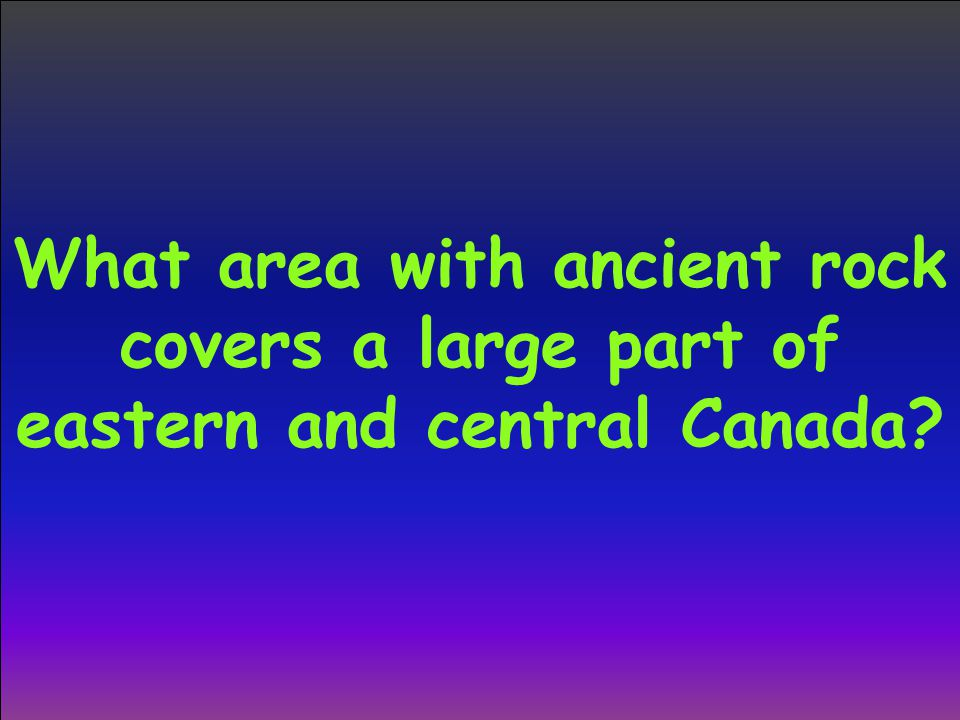 What area with ancient rock covers a large part of eastern and central Canada