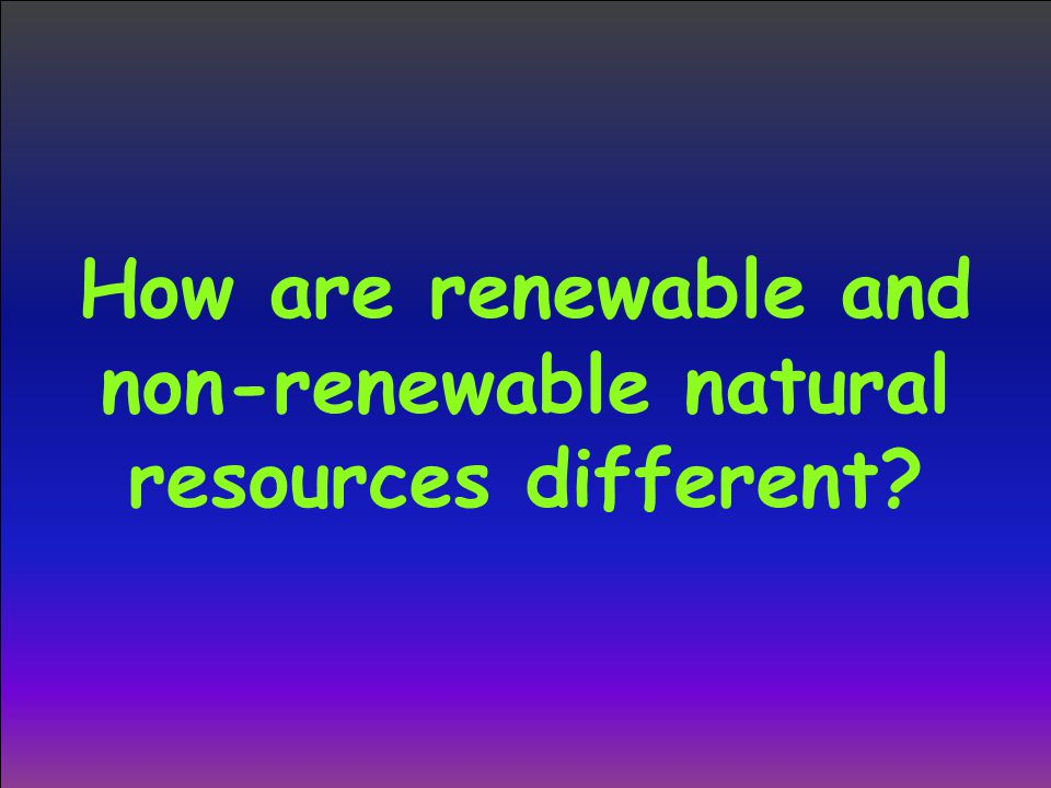 How are renewable and non-renewable natural resources different