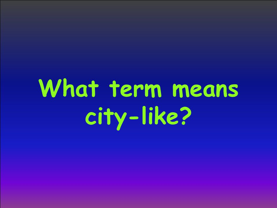 What term means city-like?