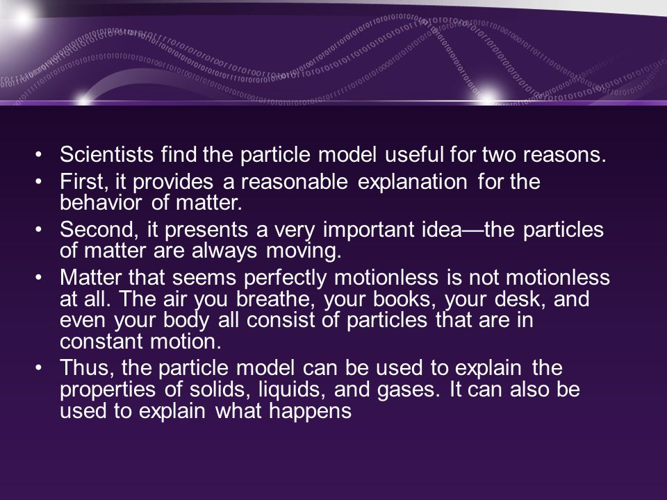 Scientists find the particle model useful for two reasons.