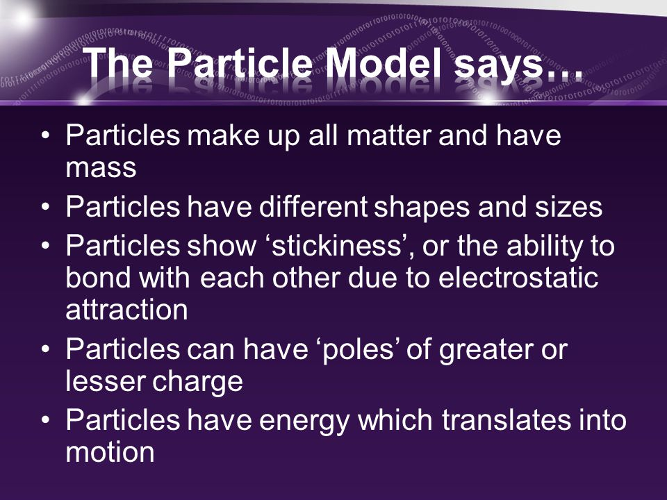 Particles make up all matter and have mass Particles have different shapes and sizes Particles show 'stickiness', or the ability to bond with each other due to electrostatic attraction Particles can have 'poles' of greater or lesser charge Particles have energy which translates into motion