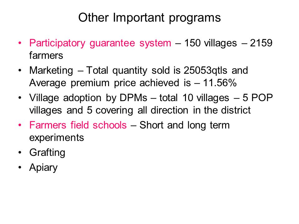 Other Important programs Participatory guarantee system – 150 villages – 2159 farmers Marketing – Total quantity sold is 25053qtls and Average premium price achieved is – 11.56% Village adoption by DPMs – total 10 villages – 5 POP villages and 5 covering all direction in the district Farmers field schools – Short and long term experiments Grafting Apiary