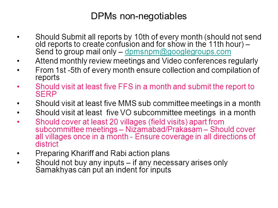 DPMs non-negotiables Should Submit all reports by 10th of every month (should not send old reports to create confusion and for show in the 11th hour) – Send to group mail only – dpmsnpm@googlegroups.comdpmsnpm@googlegroups.com Attend monthly review meetings and Video conferences regularly From 1st -5th of every month ensure collection and compilation of reports Should visit at least five FFS in a month and submit the report to SERP Should visit at least five MMS sub committee meetings in a month Should visit at least five VO subcommittee meetings in a month Should cover at least 20 villages (field visits) apart from subcommittee meetings – Nizamabad/Prakasam – Should cover all villages once in a month - Ensure coverage in all directions of district Preparing Khariff and Rabi action plans Should not buy any inputs – if any necessary arises only Samakhyas can put an indent for inputs