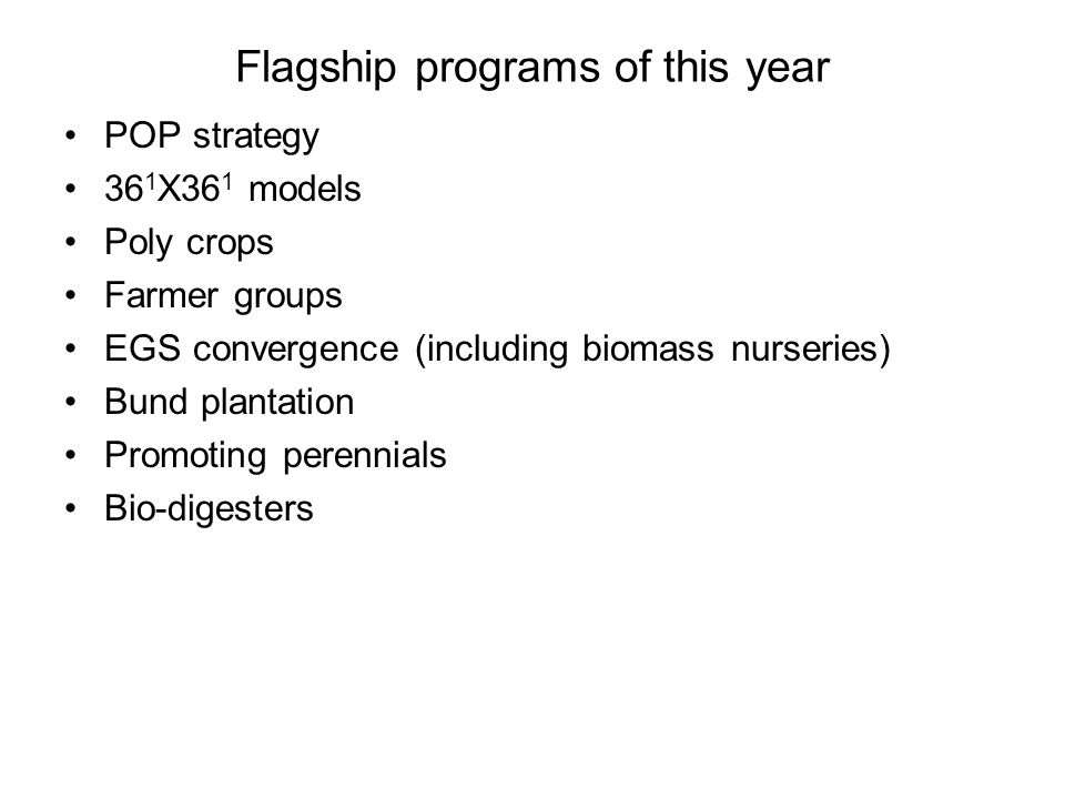 Flagship programs of this year POP strategy 36 1 X36 1 models Poly crops Farmer groups EGS convergence (including biomass nurseries) Bund plantation Promoting perennials Bio-digesters