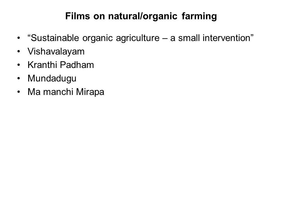 Films on natural/organic farming Sustainable organic agriculture – a small intervention Vishavalayam Kranthi Padham Mundadugu Ma manchi Mirapa