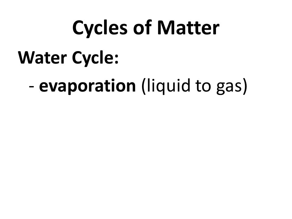 Cycles of Matter Water Cycle: - evaporation (liquid to gas)