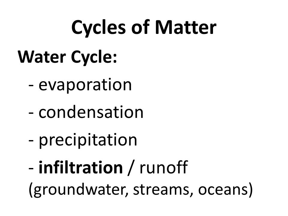 Cycles of Matter Water Cycle: - evaporation - condensation - precipitation - infiltration / runoff (groundwater, streams, oceans)