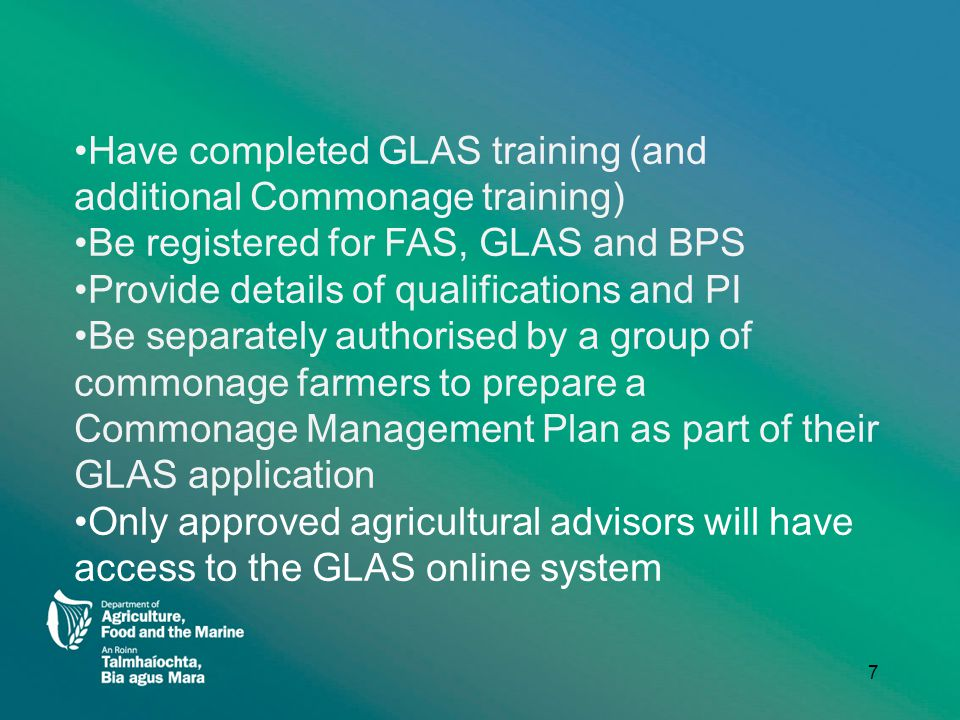 Have completed GLAS training (and additional Commonage training) Be registered for FAS, GLAS and BPS Provide details of qualifications and PI Be separately authorised by a group of commonage farmers to prepare a Commonage Management Plan as part of their GLAS application Only approved agricultural advisors will have access to the GLAS online system 7