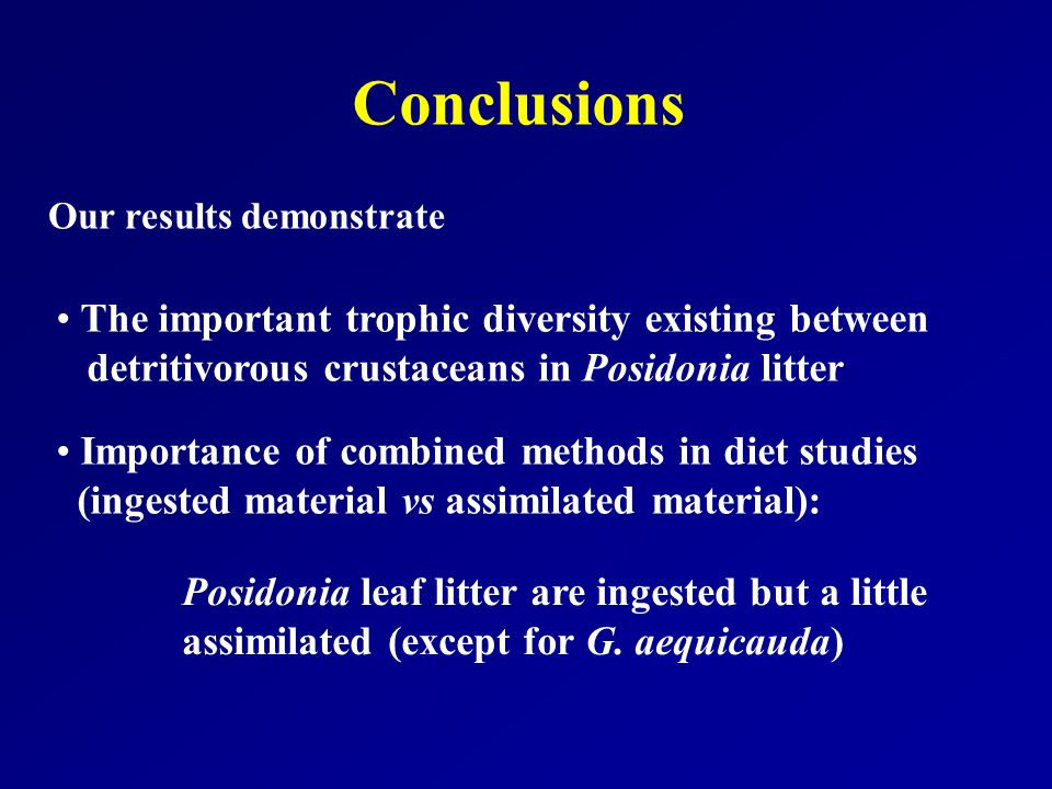 Conclusions Our results demonstrate The important trophic diversity existing between detritivorous crustaceans in Posidonia litter Importance of combined methods in diet studies (ingested material vs assimilated material): Posidonia leaf litter are ingested but a little assimilated (except for G.