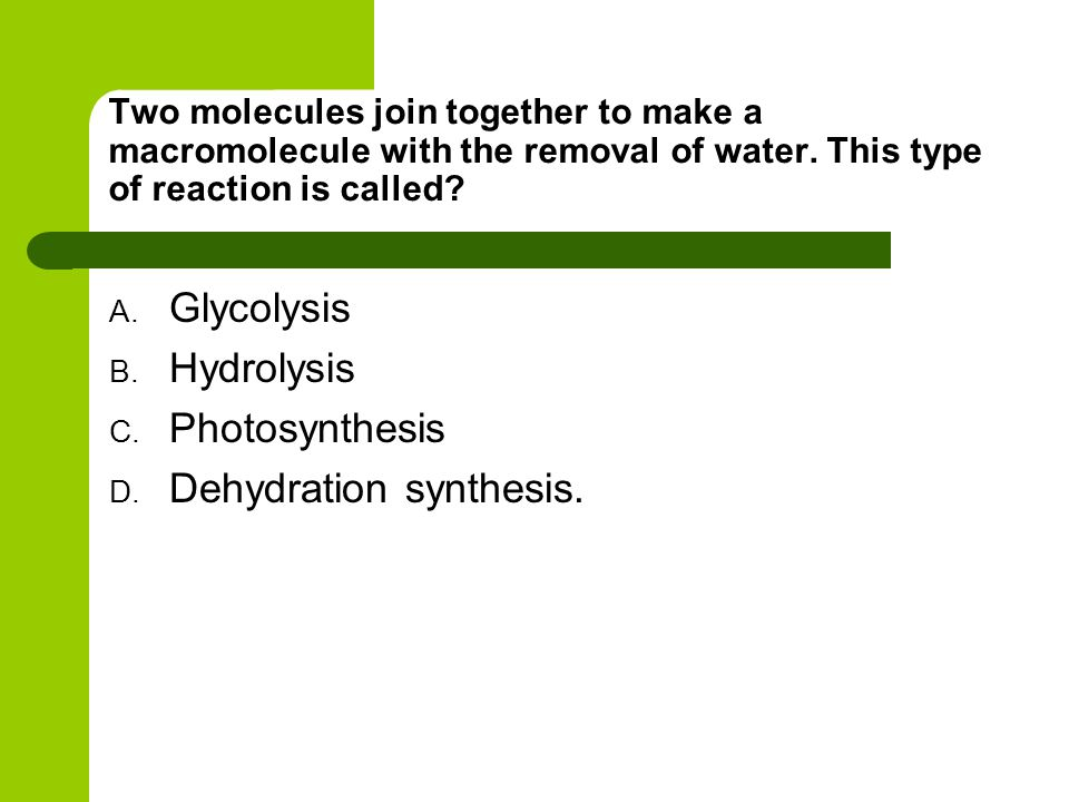 Two molecules join together to make a macromolecule with the removal of water. This type of reaction is called? A. Glycolysis B. Hydrolysis C. Photosy