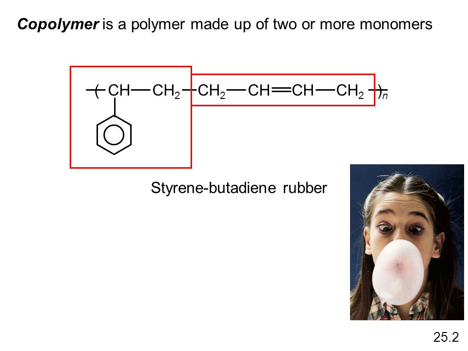 Copolymer is a polymer made up of two or more monomers Styrene-butadiene rubber ( CH CH 2 CH 2 CH CH CH 2 ) n