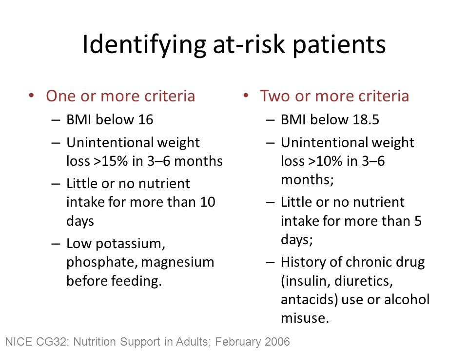 Identifying at-risk patients One or more criteria – BMI below 16 – Unintentional weight loss >15% in 3–6 months – Little or no nutrient intake for more than 10 days – Low potassium, phosphate, magnesium before feeding.