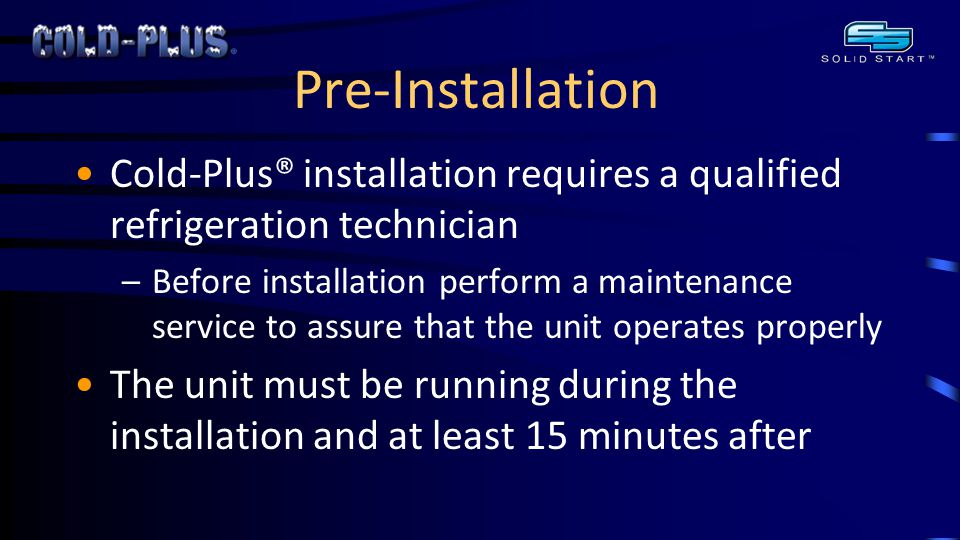 Pre-Installation Cold-Plus® installation requires a qualified refrigeration technician –Before installation perform a maintenance service to assure that the unit operates properly The unit must be running during the installation and at least 15 minutes after