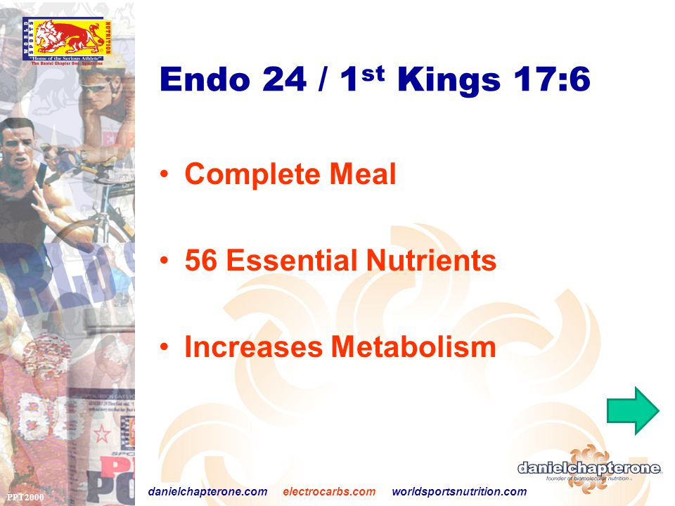PPT2000 danielchapterone.com electrocarbs.com worldsportsnutrition.com Endo 24 / 1 st Kings 17:6 Complete Meal 56 Essential Nutrients Increases Metabolism