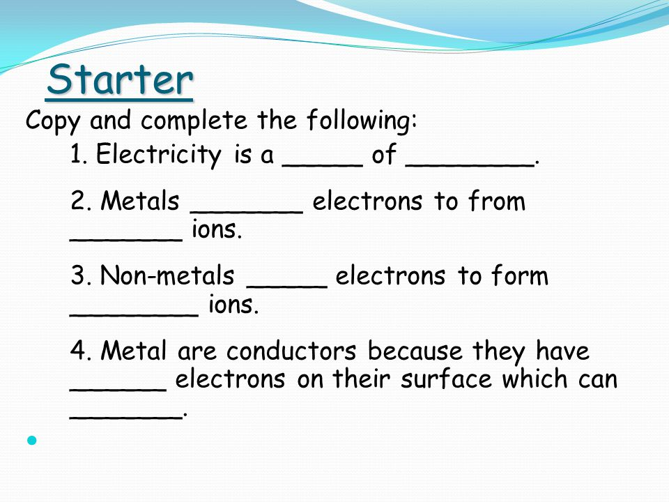 Starter Copy and complete the following: 1. Electricity is a _____ of ________.