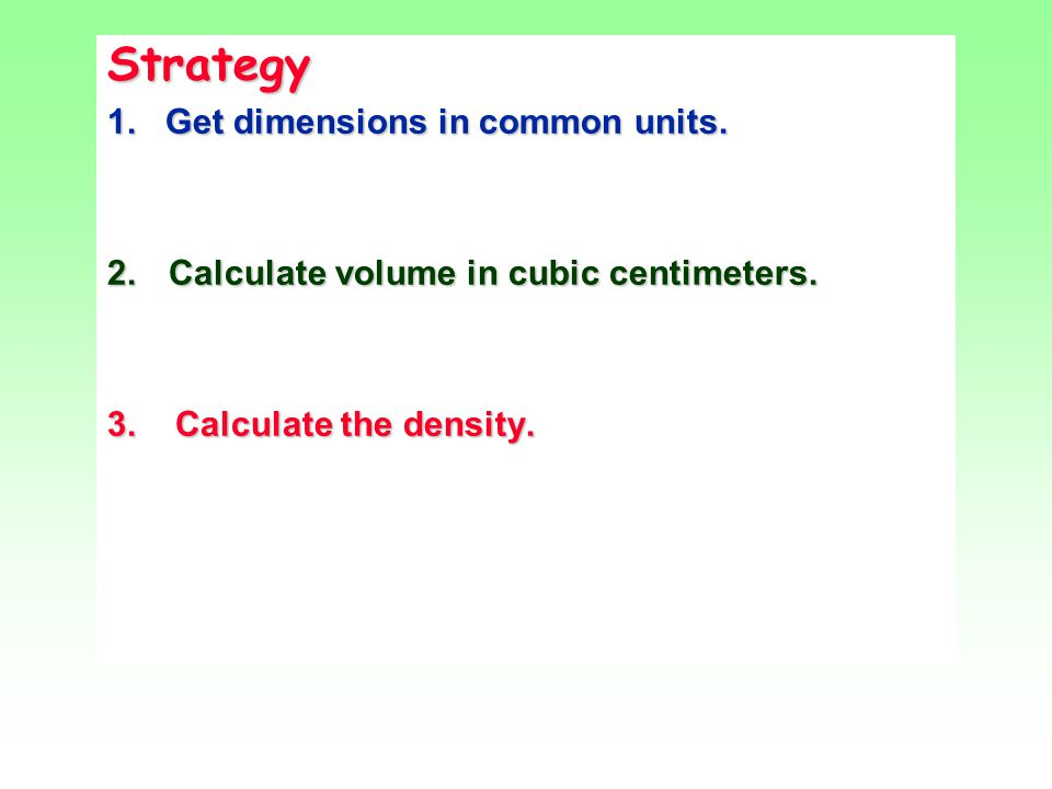 Strategy 1. Get dimensions in common units. 2. Calculate volume in cubic centimeters.