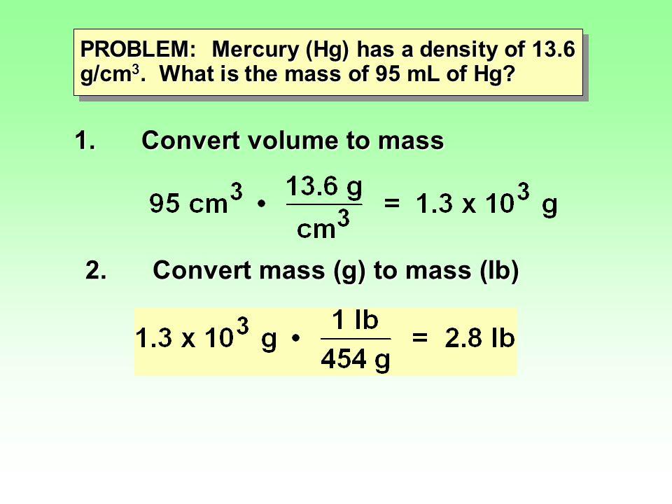 1.Convert volume to mass PROBLEM: Mercury (Hg) has a density of 13.6 g/cm 3.