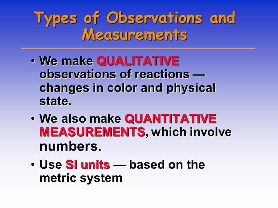 Types of Observations and Measurements We make QUALITATIVE observations of reactions — changes in color and physical state.We make QUALITATIVE observations of reactions — changes in color and physical state.