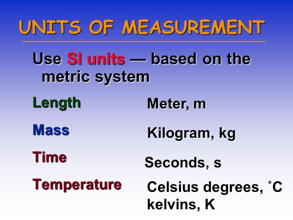 UNITS OF MEASUREMENT Use SI units — based on the metric system LengthMassTimeTemperature Meter, m Kilogram, kg Seconds, s Celsius degrees, ˚C kelvins, K