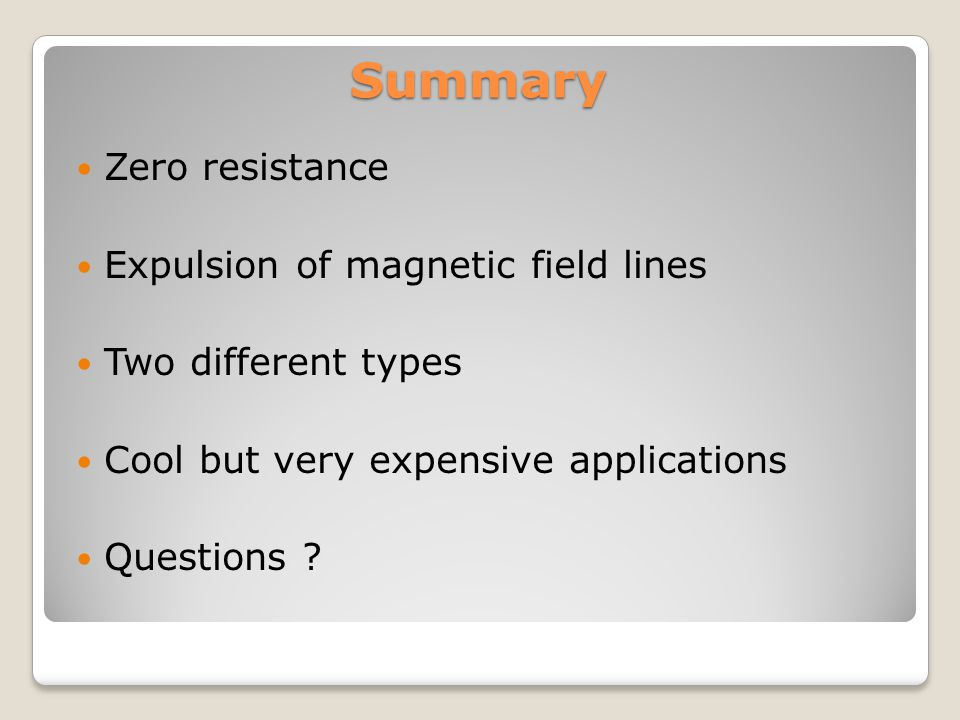 Summary Zero resistance Expulsion of magnetic field lines Two different types Cool but very expensive applications Questions