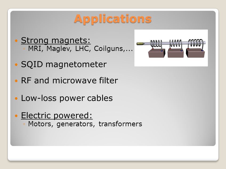 Applications Strong magnets: ◦MRI, Maglev, LHC, Coilguns,...