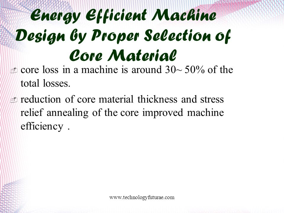 www.technologyfuturae.com Energy Efficient Machine Design by Proper Selection of Core Material  core loss in a machine is around 30~ 50% of the total losses.
