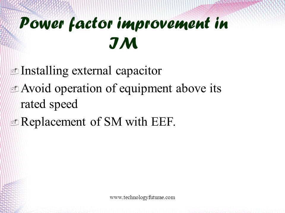 www.technologyfuturae.com Power factor improvement in IM  Installing external capacitor  Avoid operation of equipment above its rated speed  Replacement of SM with EEF.