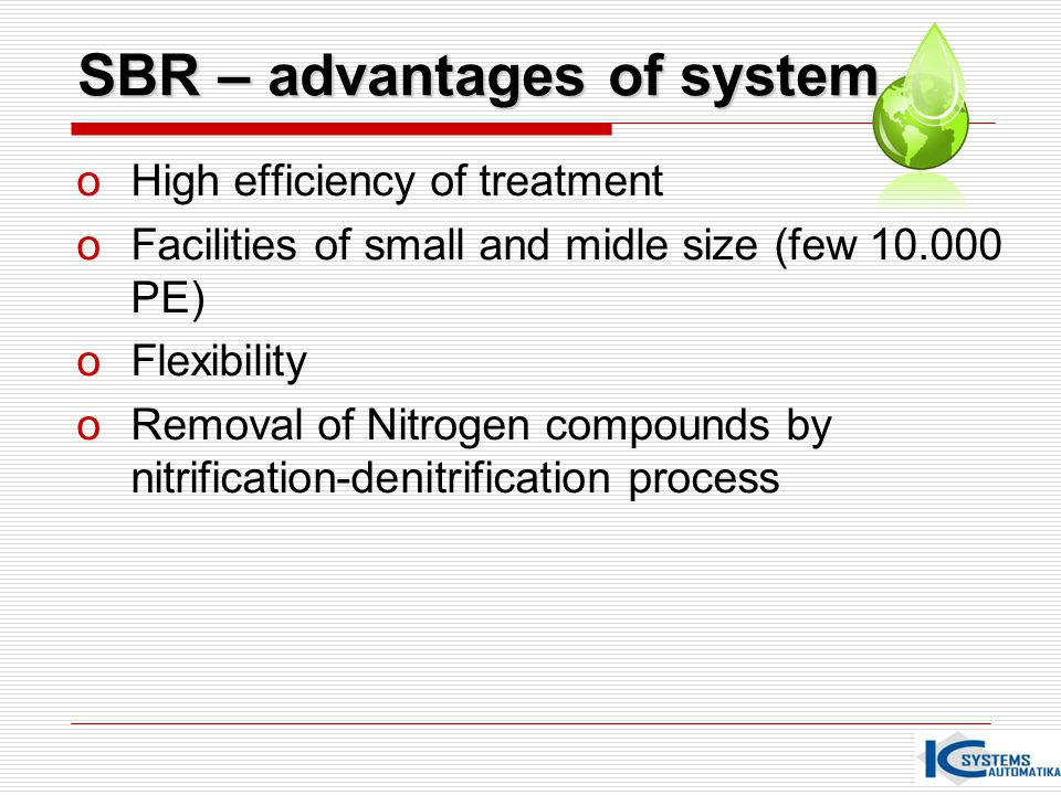 SBR – advantages of system oHigh efficiency of treatment oFacilities of small and midle size (few 10.000 PE) oFlexibility oRemoval of Nitrogen compoun