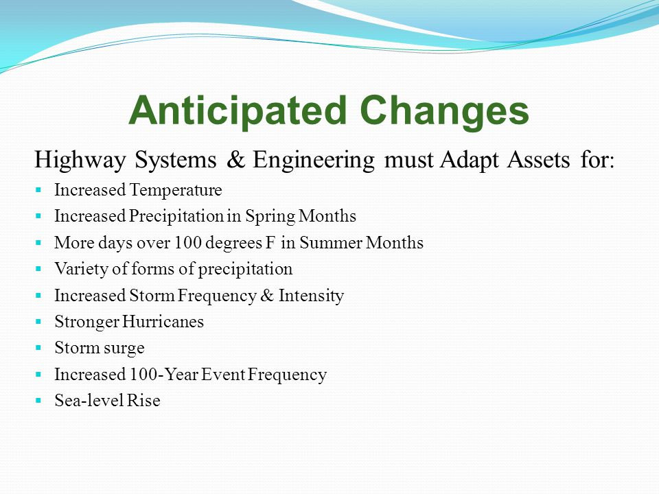 Anticipated Changes Highway Systems & Engineering must Adapt Assets for :  Increased Temperature  Increased Precipitation in Spring Months  More days over 100 degrees F in Summer Months  Variety of forms of precipitation  Increased Storm Frequency & Intensity  Stronger Hurricanes  Storm surge  Increased 100-Year Event Frequency  Sea-level Rise