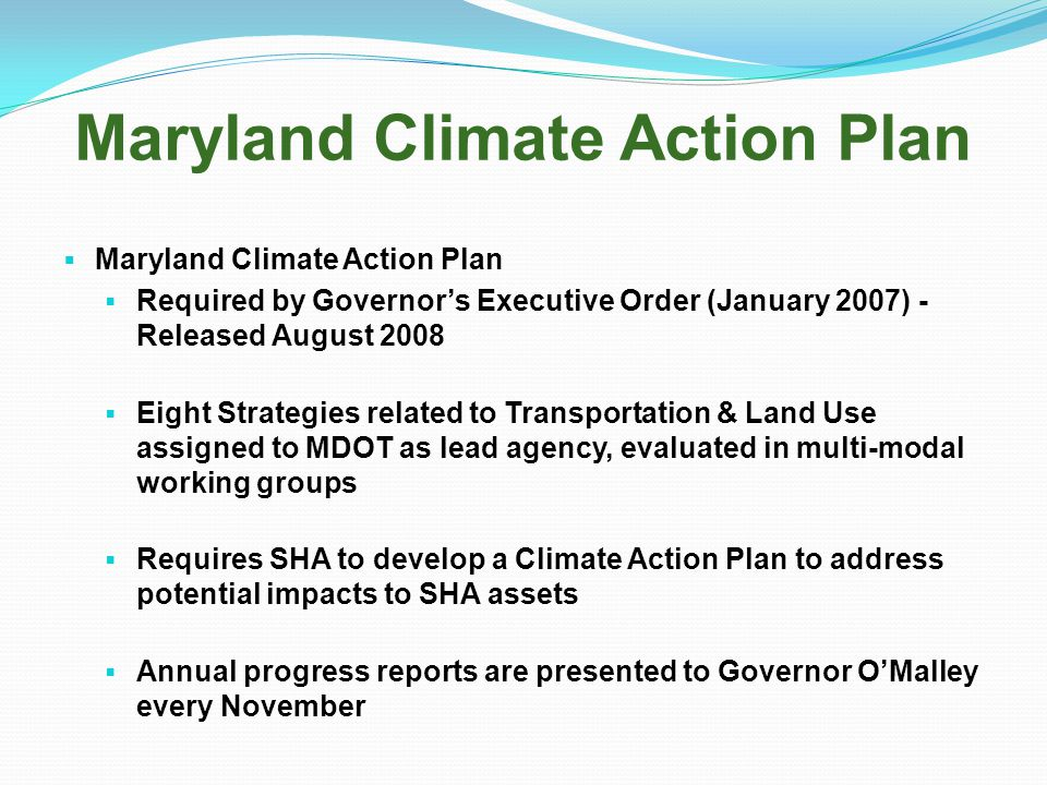 Maryland Climate Action Plan  Maryland Climate Action Plan  Required by Governor's Executive Order (January 2007) - Released August 2008  Eight Strategies related to Transportation & Land Use assigned to MDOT as lead agency, evaluated in multi-modal working groups  Requires SHA to develop a Climate Action Plan to address potential impacts to SHA assets  Annual progress reports are presented to Governor O'Malley every November